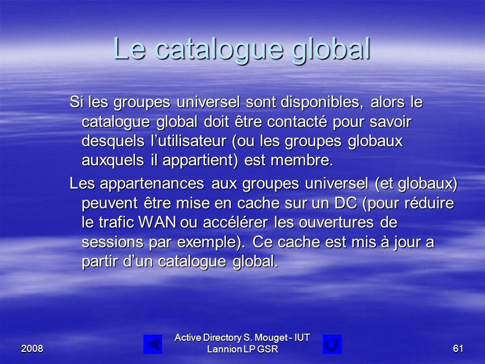 2008 Active Directory S. Mouget - IUT Lannion LP GSR61 Le catalogue global Si les groupes universel sont disponibles, alors le catalogue global doit ê
