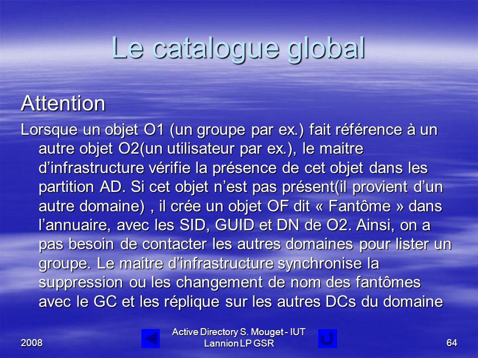 2008 Active Directory S. Mouget - IUT Lannion LP GSR64 Le catalogue global Attention Lorsque un objet O1 (un groupe par ex.) fait référence à un autre