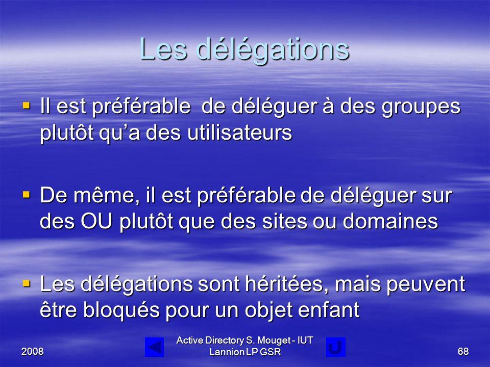 2008 Active Directory S. Mouget - IUT Lannion LP GSR68 Les délégations  Il est préférable de déléguer à des groupes plutôt qu'a des utilisateurs  De