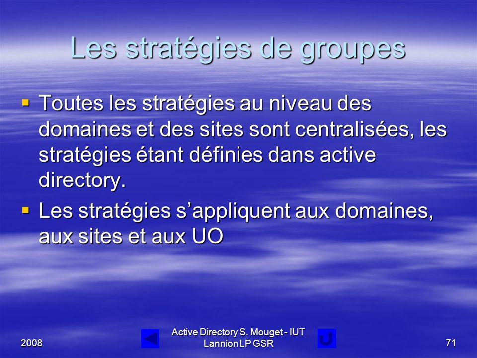 2008 Active Directory S. Mouget - IUT Lannion LP GSR71 Les stratégies de groupes  Toutes les stratégies au niveau des domaines et des sites sont cent