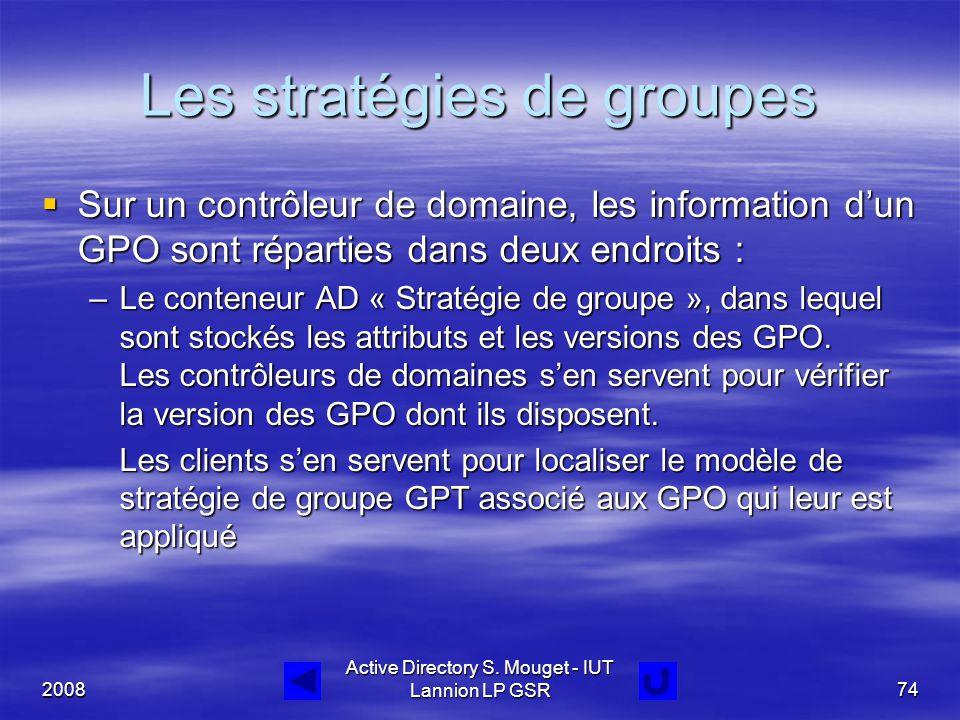 2008 Active Directory S. Mouget - IUT Lannion LP GSR74 Les stratégies de groupes  Sur un contrôleur de domaine, les information d'un GPO sont réparti
