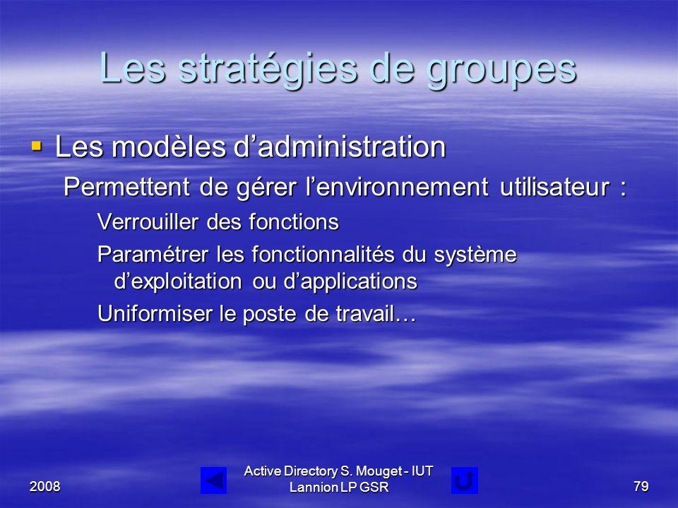 2008 Active Directory S. Mouget - IUT Lannion LP GSR79 Les stratégies de groupes  Les modèles d'administration Permettent de gérer l'environnement ut