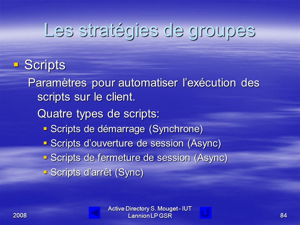 2008 Active Directory S. Mouget - IUT Lannion LP GSR84 Les stratégies de groupes  Scripts Paramètres pour automatiser l'exécution des scripts sur le