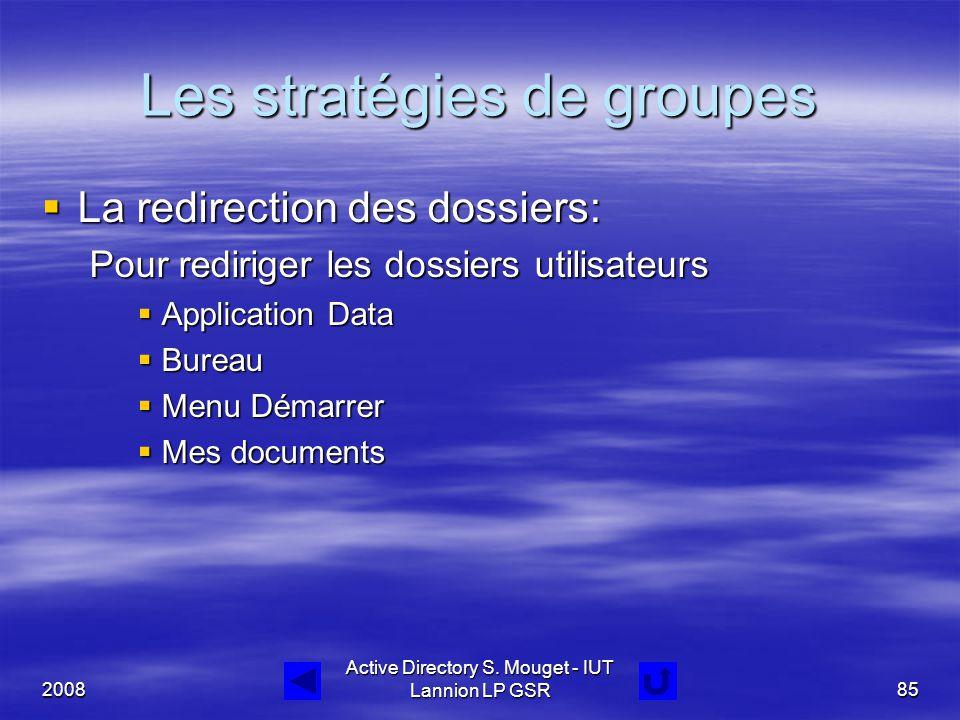 2008 Active Directory S. Mouget - IUT Lannion LP GSR85 Les stratégies de groupes  La redirection des dossiers: Pour rediriger les dossiers utilisateu