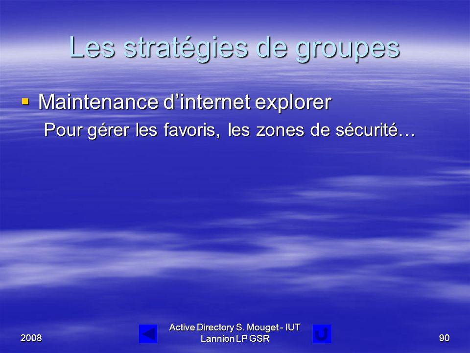 2008 Active Directory S. Mouget - IUT Lannion LP GSR90 Les stratégies de groupes  Maintenance d'internet explorer Pour gérer les favoris, les zones d