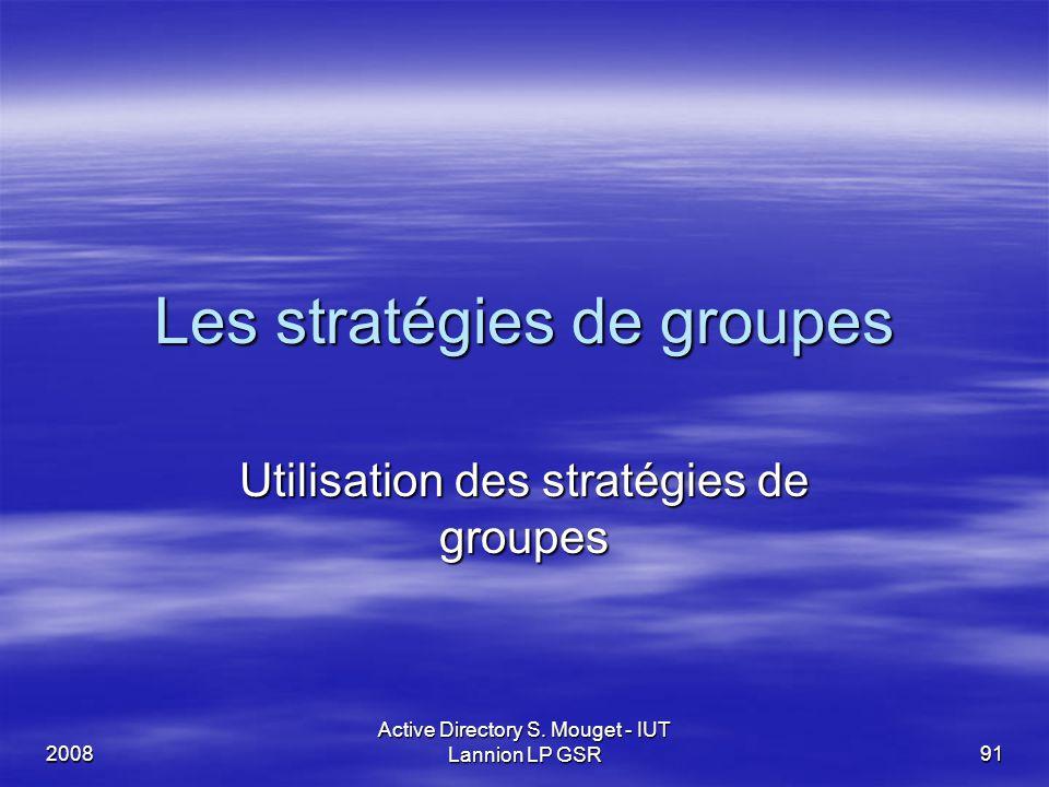 2008 Active Directory S. Mouget - IUT Lannion LP GSR 91 Les stratégies de groupes Utilisation des stratégies de groupes
