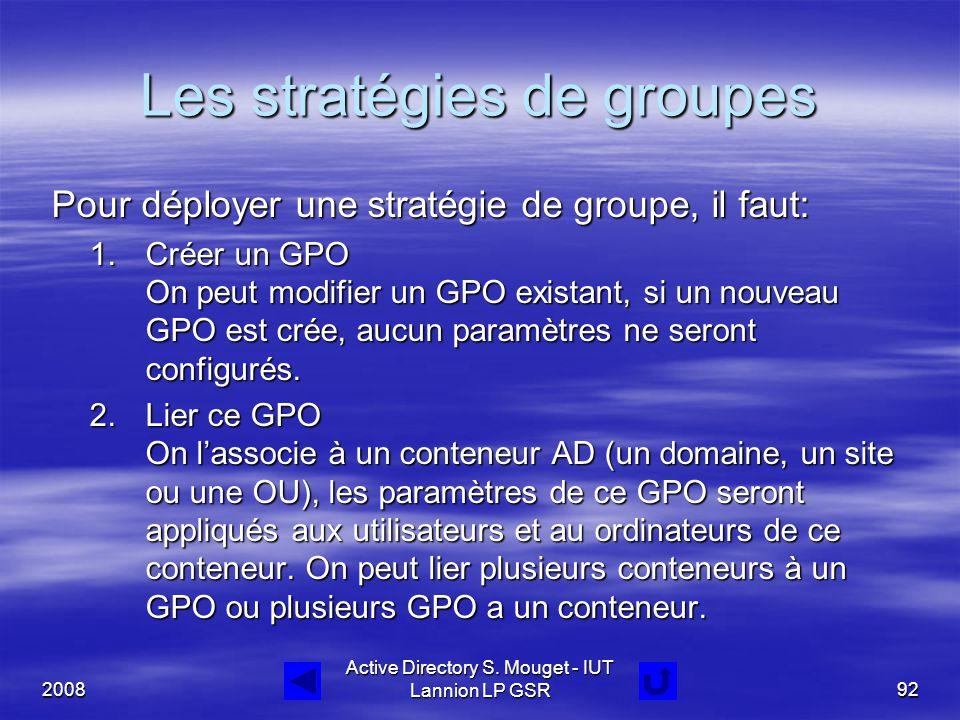 2008 Active Directory S. Mouget - IUT Lannion LP GSR92 Les stratégies de groupes Pour déployer une stratégie de groupe, il faut: Pour déployer une str