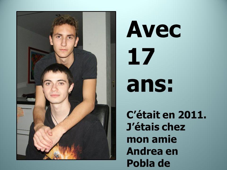 Avec 17 ans: C'était en 2011.J'étais chez mon amie Andrea en Pobla de Farnals avec Iyanga et Dani.