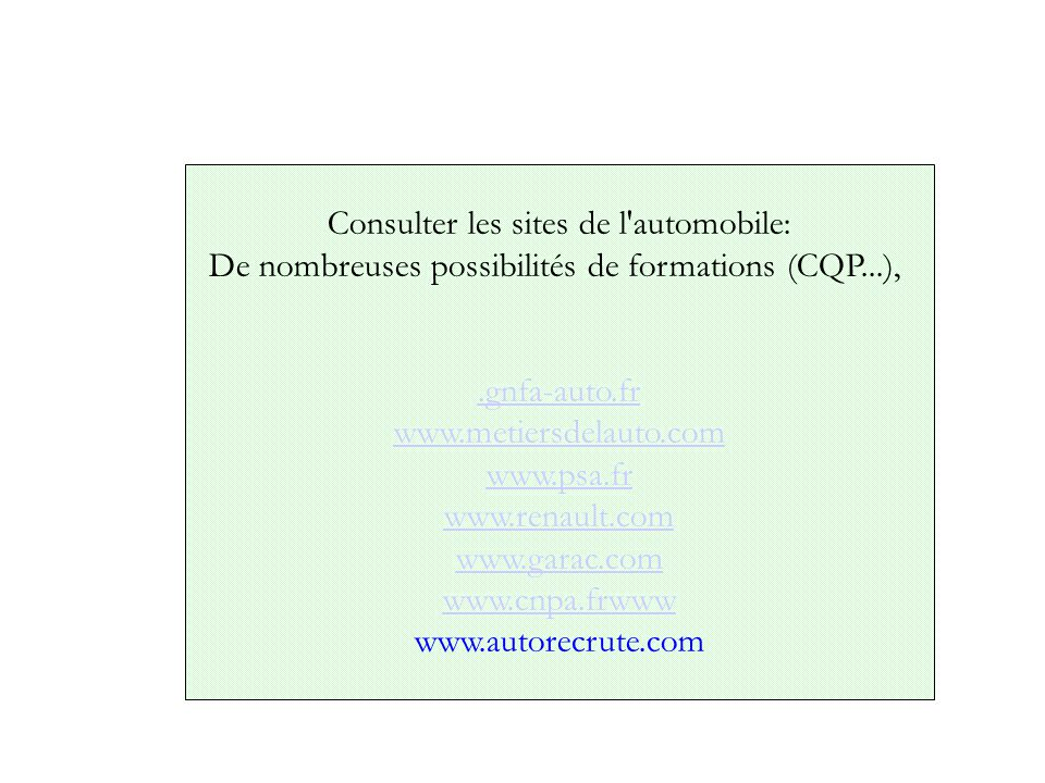 Consulter les sites de l automobile: De nombreuses possibilités de formations (CQP...),.gnfa-auto.fr www.metiersdelauto.com www.psa.fr www.renault.com www.garac.com www.cnpa.frwww www.autorecrute.com