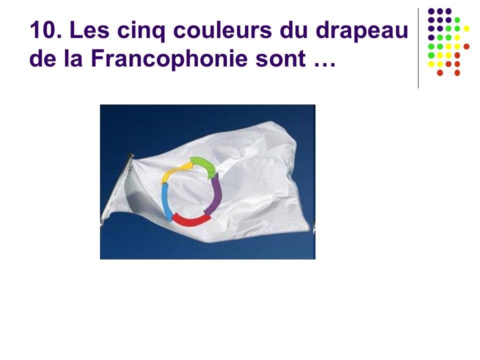 10. Les cinq couleurs du drapeau de la Francophonie sont …