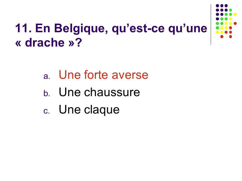 11. En Belgique, qu'est-ce qu'une « drache »? a. Une forte averse b. Une chaussure c. Une claque