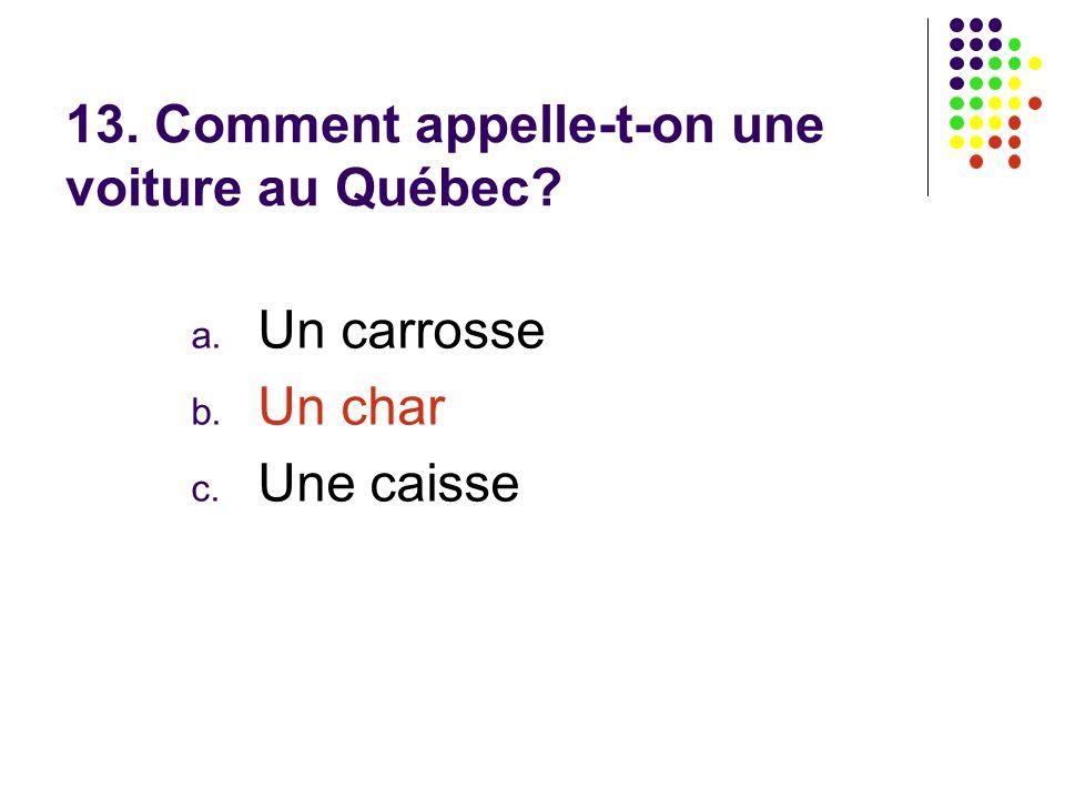13. Comment appelle-t-on une voiture au Québec? a. Un carrosse b. Un char c. Une caisse