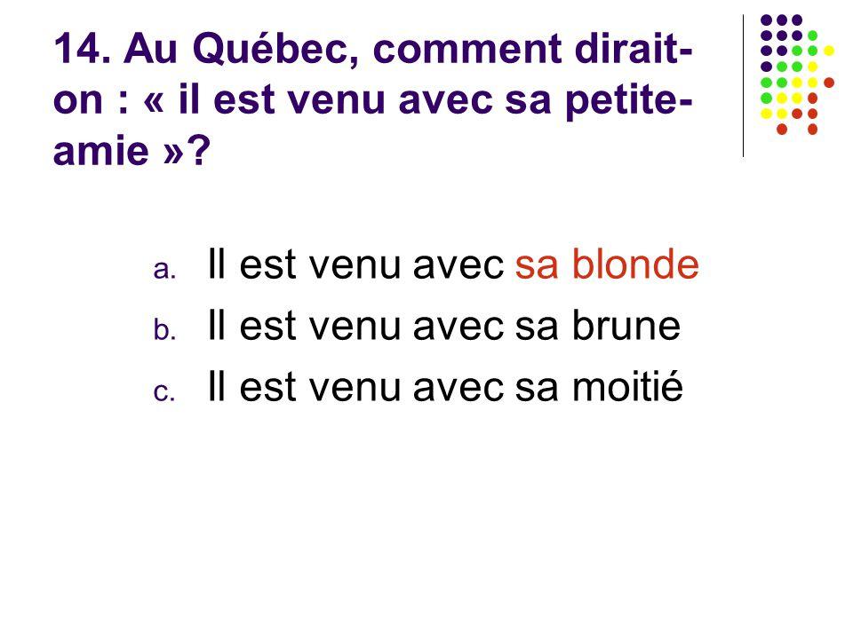 14. Au Québec, comment dirait- on : « il est venu avec sa petite- amie »? a. Il est venu avec sa blonde b. Il est venu avec sa brune c. Il est venu av