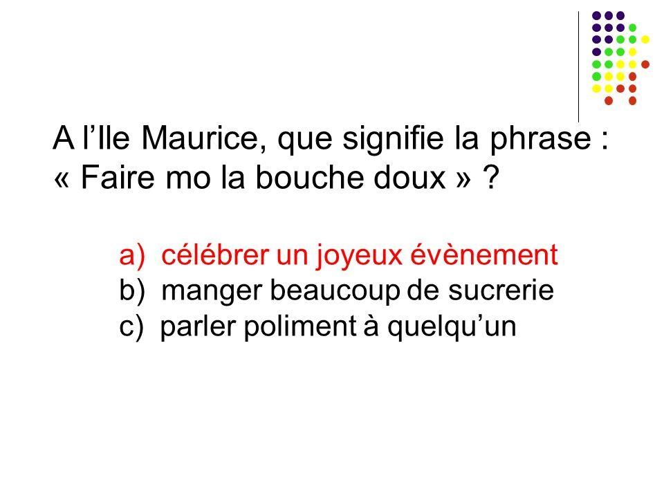 A l'Ile Maurice, que signifie la phrase : « Faire mo la bouche doux » ? a) célébrer un joyeux évènement b) manger beaucoup de sucrerie c) parler polim