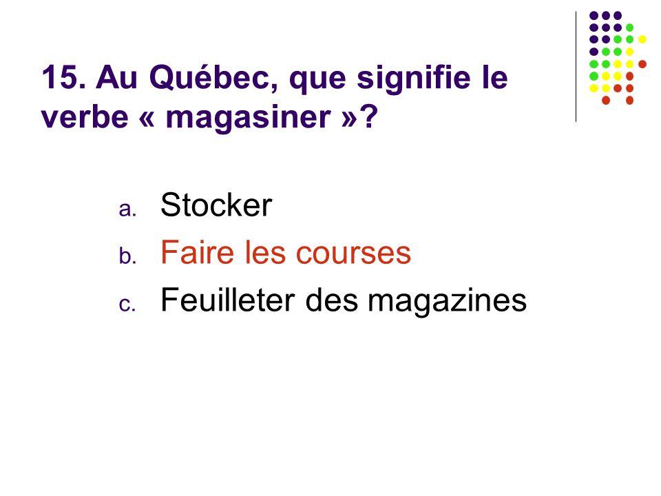 15. Au Québec, que signifie le verbe « magasiner »? a. Stocker b. Faire les courses c. Feuilleter des magazines
