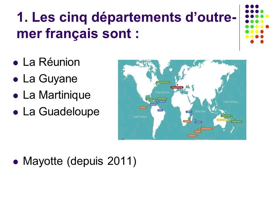 1. Les cinq départements d'outre- mer français sont : La Réunion La Guyane La Martinique La Guadeloupe Mayotte (depuis 2011)