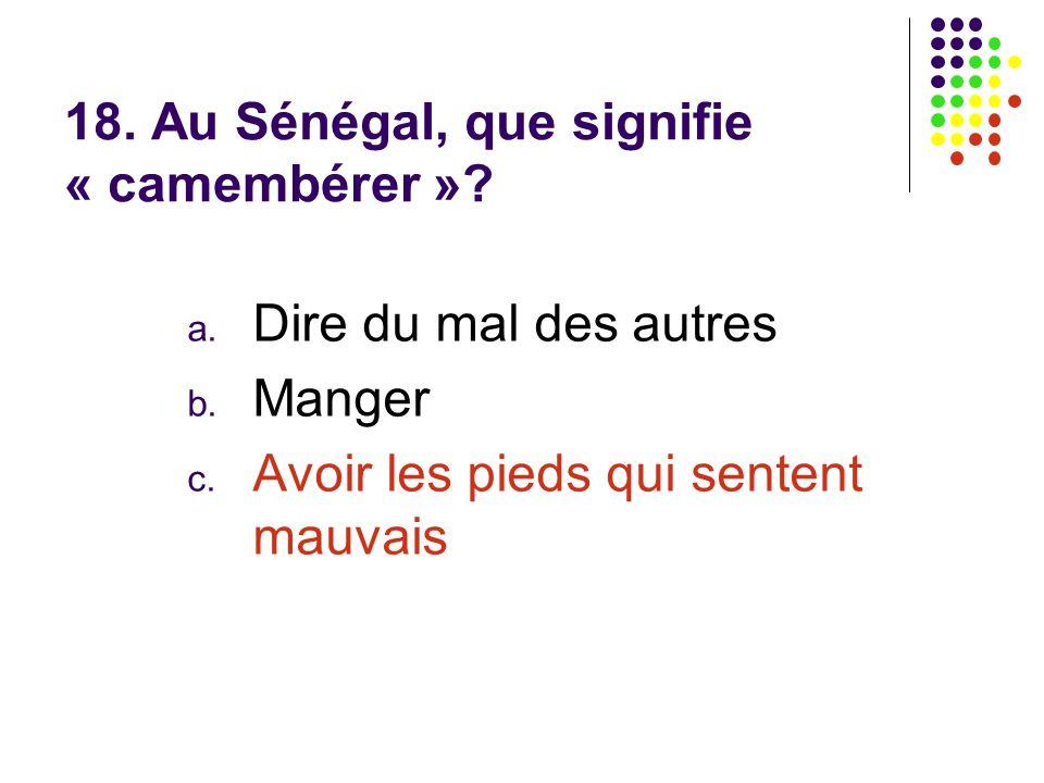 18. Au Sénégal, que signifie « camembérer »? a. Dire du mal des autres b. Manger c. Avoir les pieds qui sentent mauvais