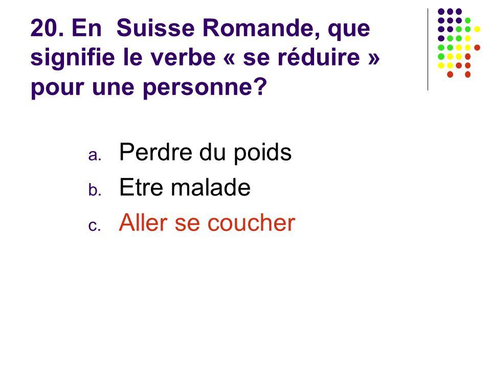 20. En Suisse Romande, que signifie le verbe « se réduire » pour une personne? a. Perdre du poids b. Etre malade c. Aller se coucher