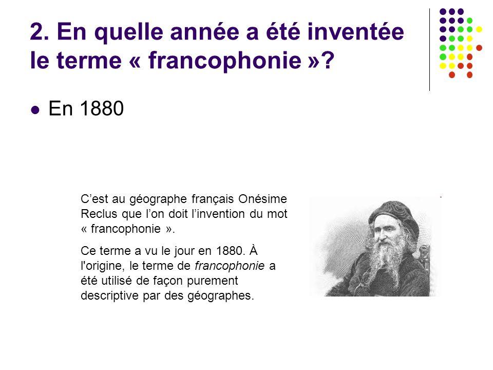 2. En quelle année a été inventée le terme « francophonie »? En 1880 C'est au géographe français Onésime Reclus que l'on doit l'invention du mot « fra
