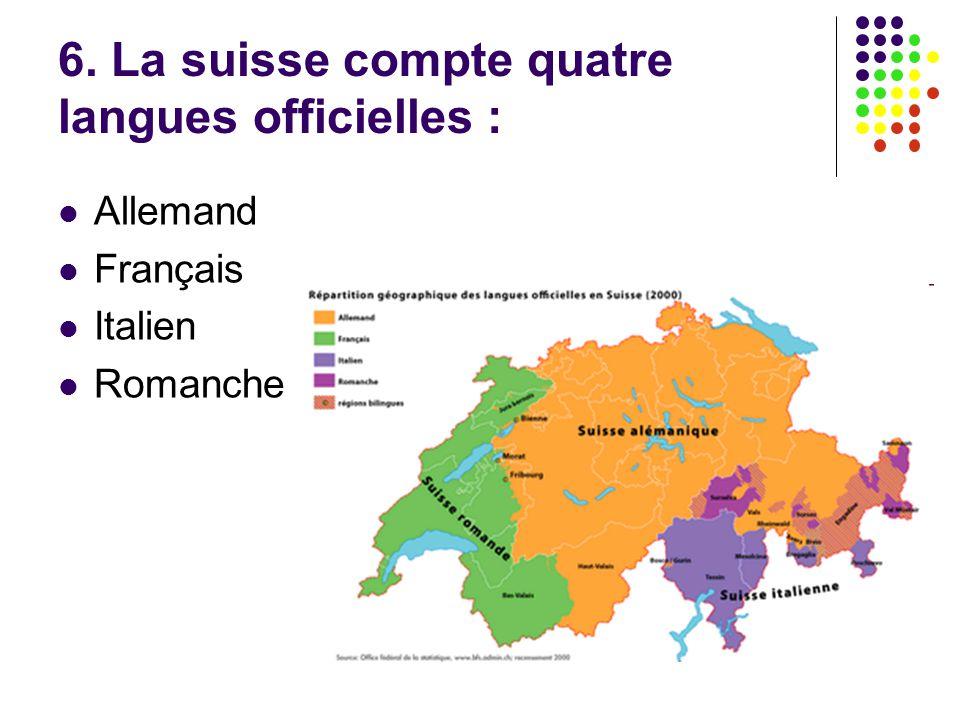 6. La suisse compte quatre langues officielles : Allemand Français Italien Romanche