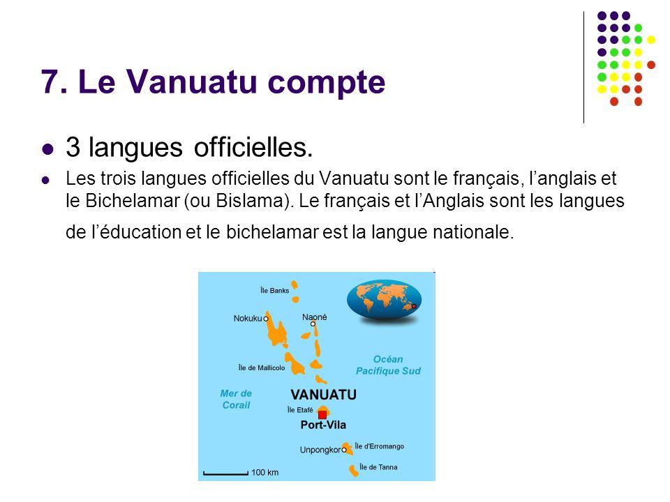 7. Le Vanuatu compte 3 langues officielles. Les trois langues officielles du Vanuatu sont le français, l'anglais et le Bichelamar (ou Bislama). Le fra
