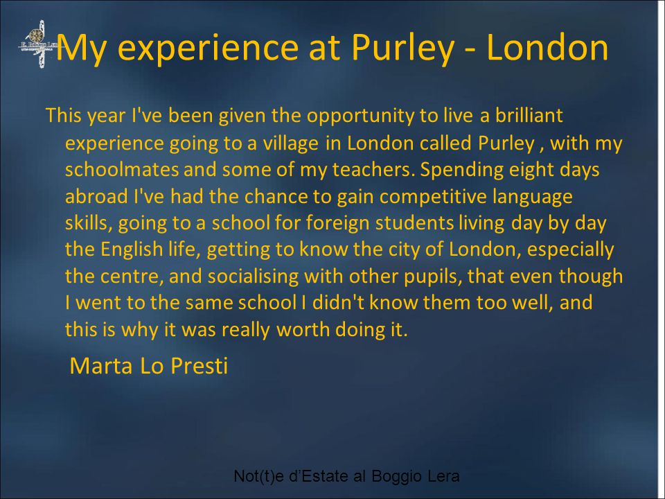 My experience at Purley - London This year I ve been given the opportunity to live a brilliant experience going to a village in London called Purley, with my schoolmates and some of my teachers.