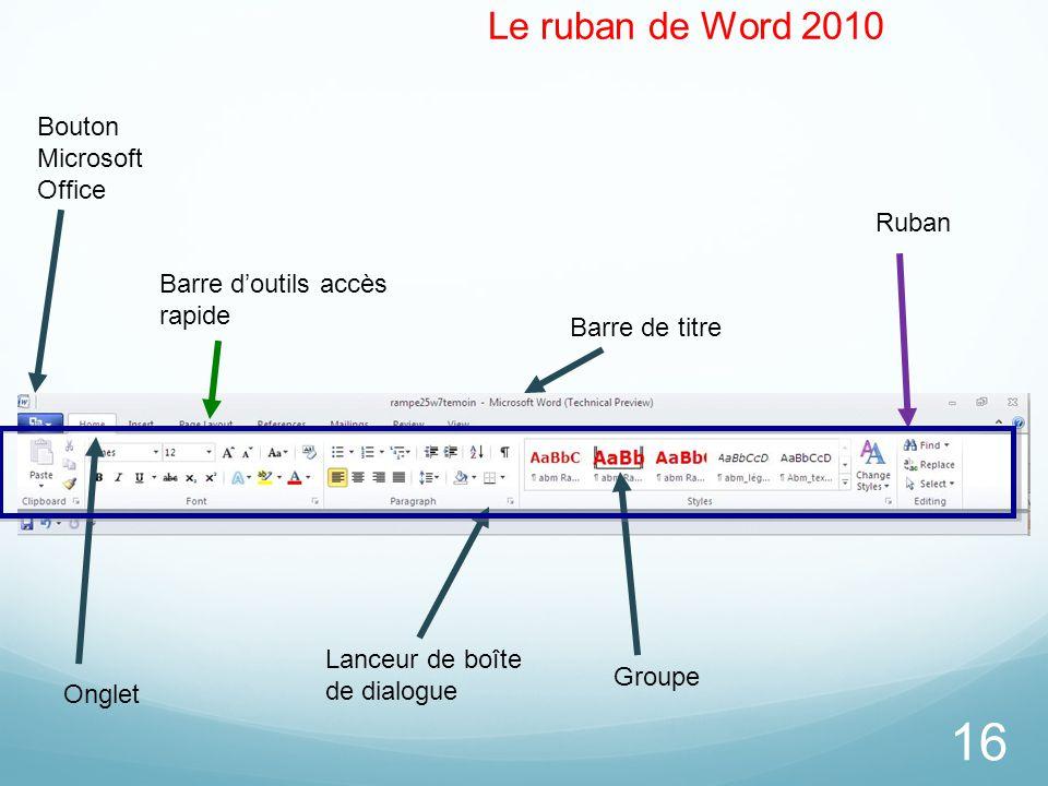 16 Le ruban de Word 2010 Bouton Microsoft Office Barre d'outils accès rapide Lanceur de boîte de dialogue Onglet Barre de titre Groupe Ruban