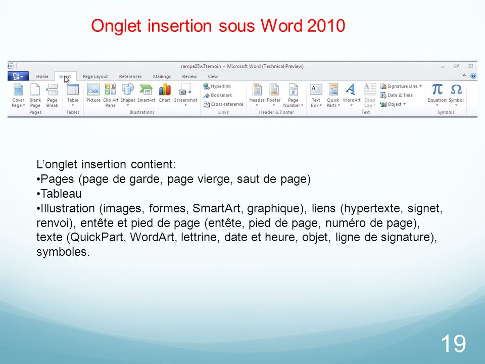 19 Onglet insertion sous Word 2010 L'onglet insertion contient: Pages (page de garde, page vierge, saut de page) Tableau Illustration (images, formes,