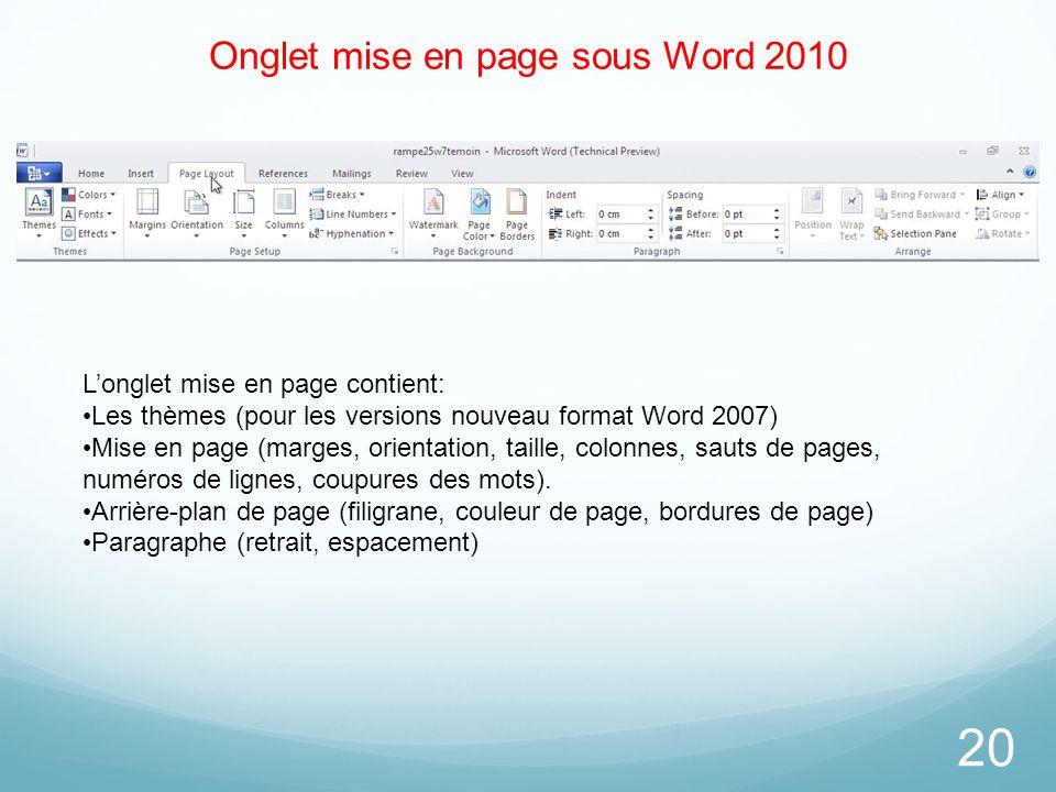 Onglet mise en page sous Word 2010 20 L'onglet mise en page contient: Les thèmes (pour les versions nouveau format Word 2007) Mise en page (marges, or