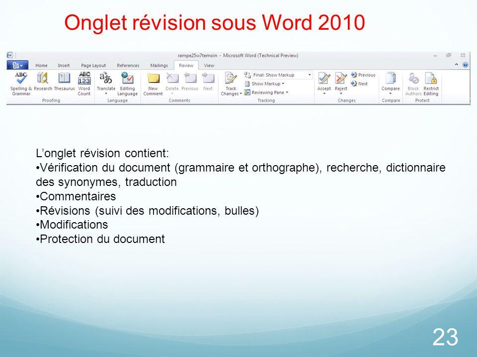 23 Onglet révision sous Word 2010 L'onglet révision contient: Vérification du document (grammaire et orthographe), recherche, dictionnaire des synonym