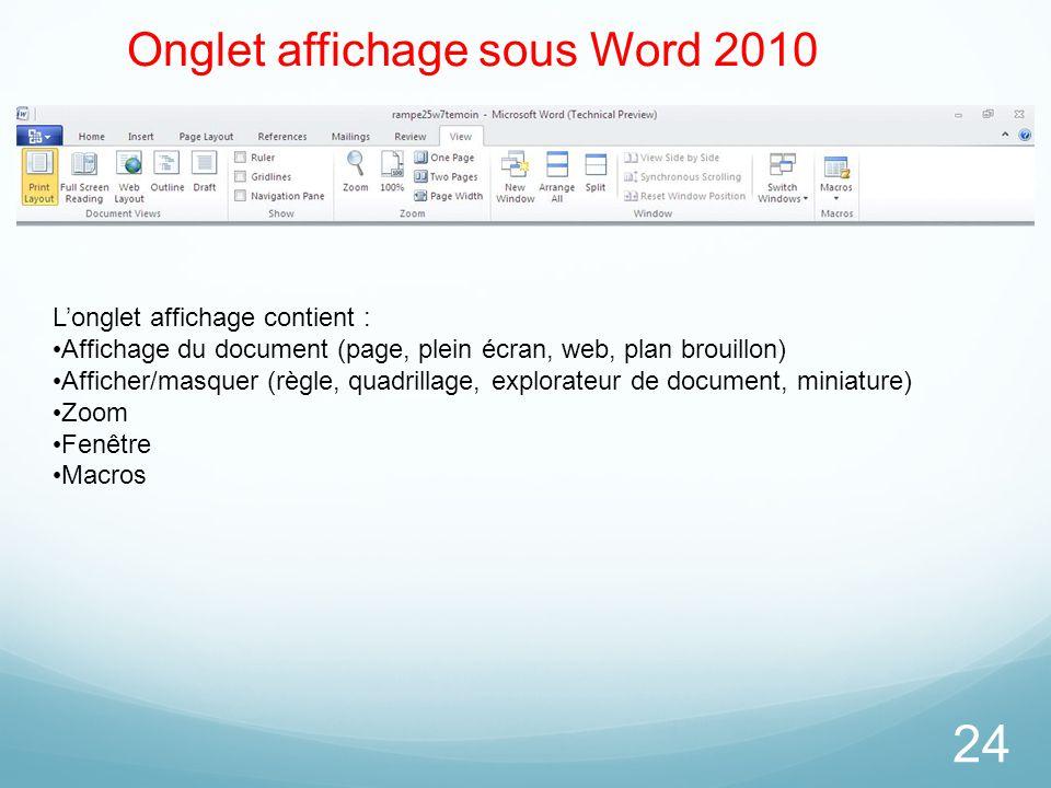 24 Onglet affichage sous Word 2010 L'onglet affichage contient : Affichage du document (page, plein écran, web, plan brouillon) Afficher/masquer (règl
