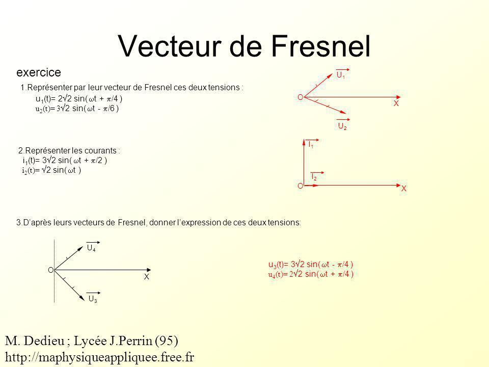 Vecteur de Fresnel exercice u 3 (t)= 3  2 sin(  t -  /4 ) u 4 (t)= 2  2 sin(  t +  /4 ) O X U1U1 U2U2 X O I1I1 I2I2 O X U4U4 U3U3 1.Représenter par leur vecteur de Fresnel ces deux tensions : u 1 (t)= 2  2 sin(  t +  /4 ) u 2 (t)= 3  2 sin(  t -  /6 ) 2.Représenter les courants : i 1 (t)= 3  2 sin(  t +  /2 ) i 2 (t)=  2 sin(  t ) 3.D'après leurs vecteurs de Fresnel, donner l'expression de ces deux tensions: M.