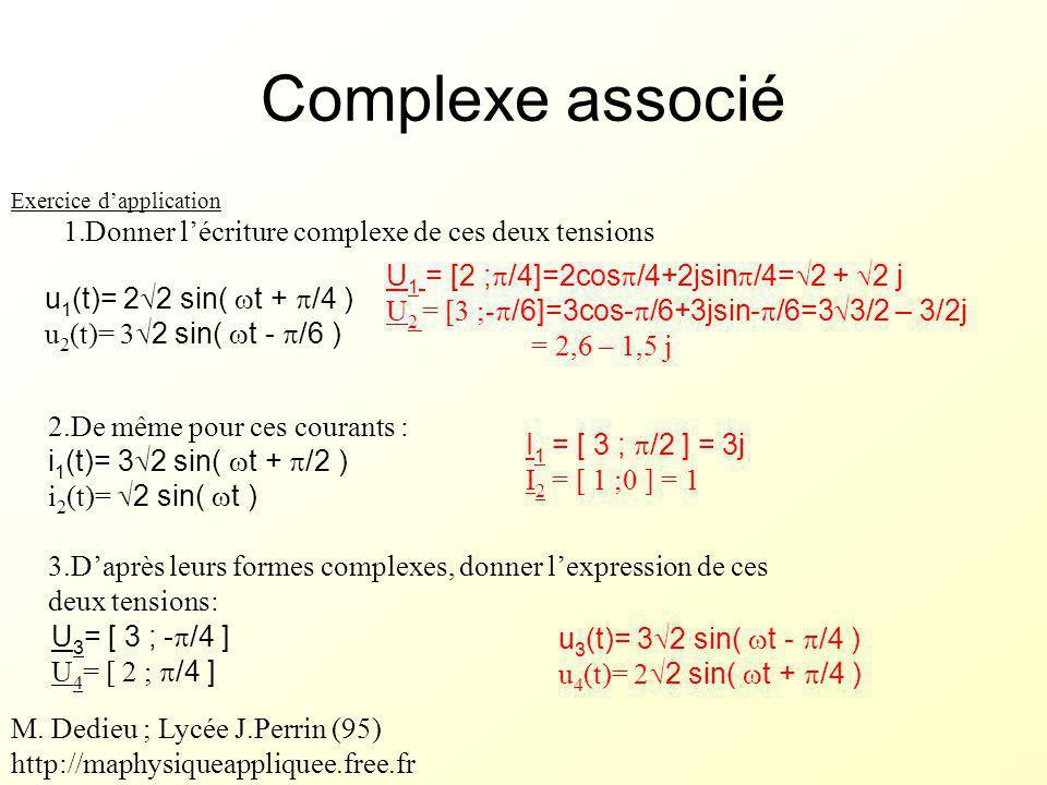 u 3 (t)= 3  2 sin(  t -  /4 ) u 4 (t)= 2  2 sin(  t +  /4 ) U 1 = [2 ;  /4]=2cos  /4+2jsin  /4=  2 +  2 j U 2 = [3 ;-  /6]=3cos-  /6+3jsin-  /6=3  3/2 – 3/2j = 2,6 – 1,5 j I 1 = [ 3 ;  /2 ] = 3j I 2 = [ 1 ;0 ] = 1 Exercice d'application 1.Donner l'écriture complexe de ces deux tensions u 1 (t)= 2  2 sin(  t +  /4 ) u 2 (t)= 3  2 sin(  t -  /6 ) 2.De même pour ces courants : i 1 (t)= 3  2 sin(  t +  /2 ) i 2 (t)=  2 sin(  t ) 3.D'après leurs formes complexes, donner l'expression de ces deux tensions: U 3 = [ 3 ; -  /4 ] U 4 = [ 2 ;  /4 ] Complexe associé M.