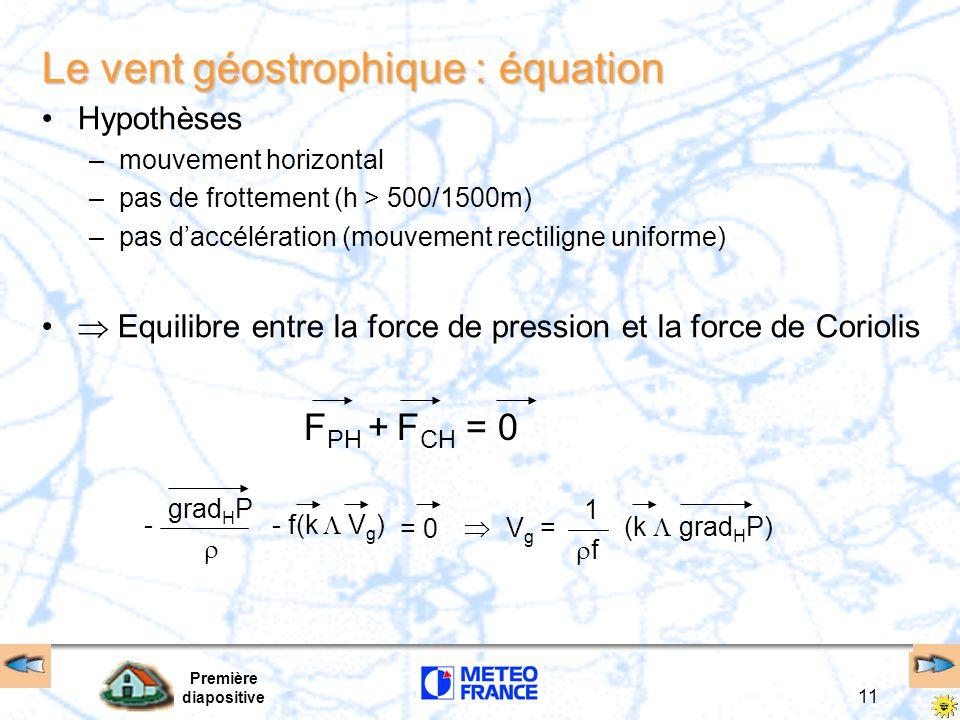 Première diapositive 11 Le vent géostrophique : équation Hypothèses –mouvement horizontal –pas de frottement (h > 500/1500m) –pas d'accélération (mouvement rectiligne uniforme)  Equilibre entre la force de pression et la force de Coriolis F PH + F CH = 0 grad H P  - - f(k  V g ) = 0  V g = 1 ff (k  grad H P)