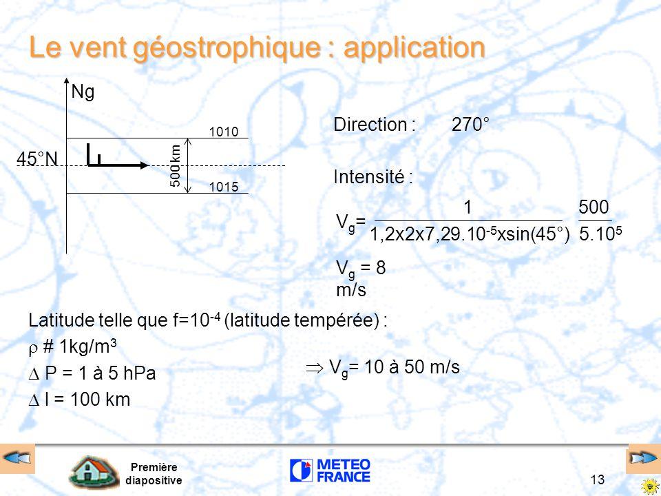 Première diapositive 13 Le vent géostrophique : application Latitude telle que f=10 -4 (latitude tempérée) :  # 1kg/m 3  P = 1 à 5 hPa  l = 100 km