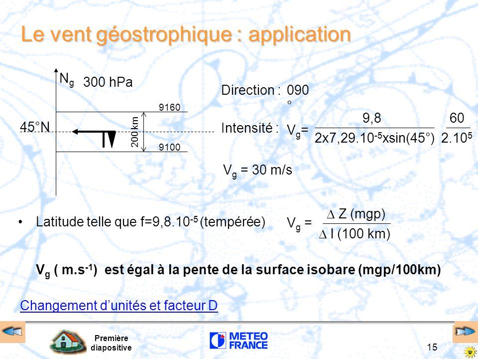 Première diapositive 15 Le vent géostrophique : application Latitude telle que f=9,8.10 -5 (tempérée) NgNg 45°N 200 km 9160 9100 300 hPa V g ( m.s -1