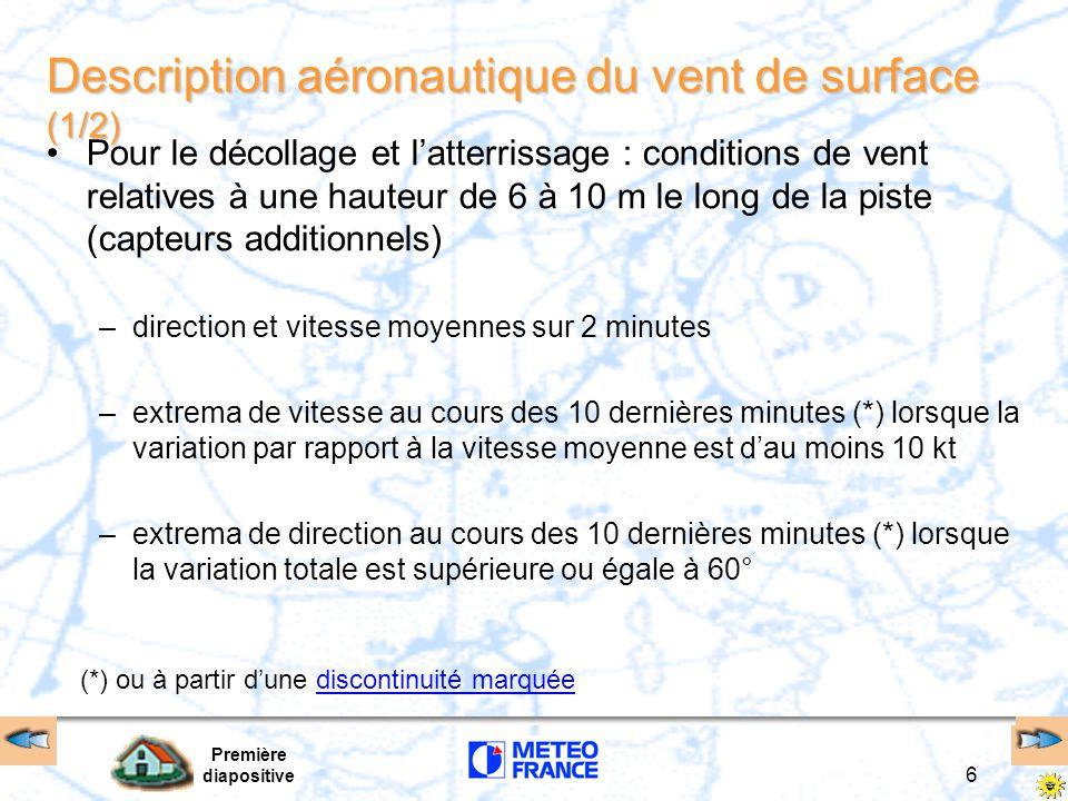 Première diapositive 6 (*) ou à partir d'une discontinuité marquéediscontinuité marquée Description aéronautique du vent de surface (1/2) Pour le décollage et l'atterrissage : conditions de vent relatives à une hauteur de 6 à 10 m le long de la piste (capteurs additionnels) –direction et vitesse moyennes sur 2 minutes –extrema de vitesse au cours des 10 dernières minutes (*) lorsque la variation par rapport à la vitesse moyenne est d'au moins 10 kt –extrema de direction au cours des 10 dernières minutes (*) lorsque la variation totale est supérieure ou égale à 60°