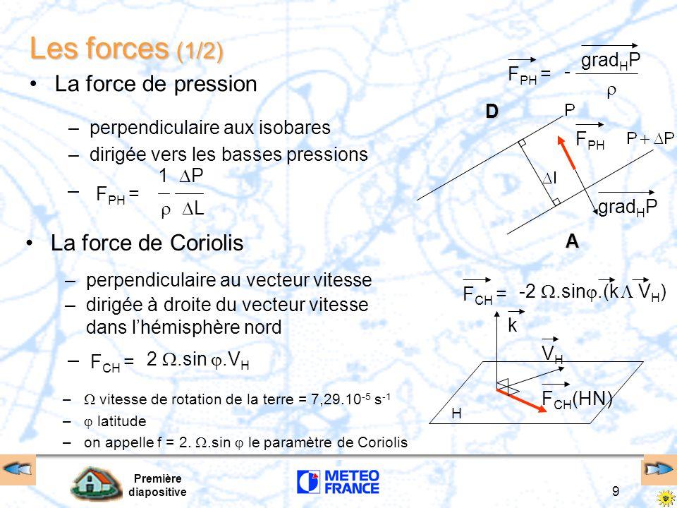 Première diapositive 9 Les forces (1/2) La force de pression La force de Coriolis –  vitesse de rotation de la terre = 7,29.10 -5 s -1 –  latitude –