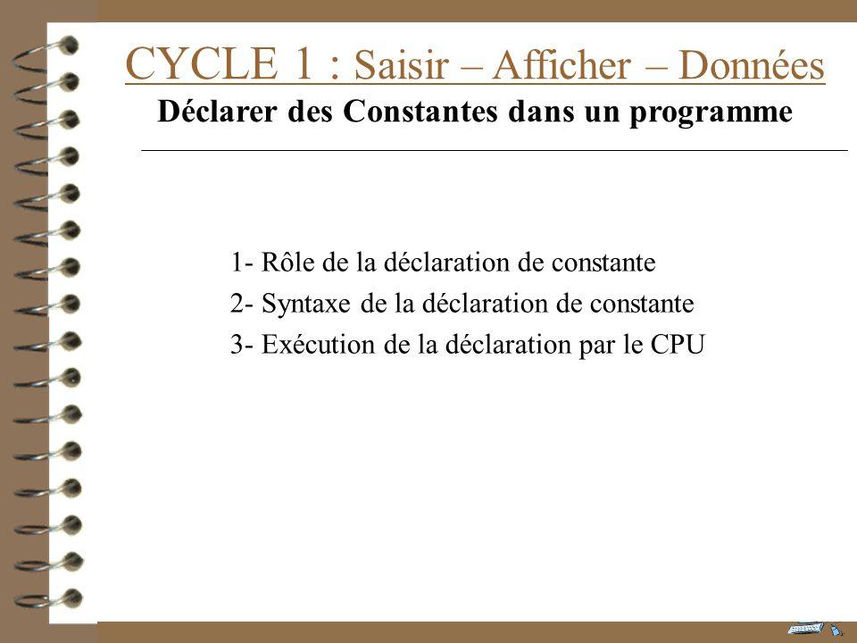 CYCLE 1 : Saisir – Afficher – Données Déclarer des Constantes dans un programme 1- Rôle de la déclaration de constante 2- Syntaxe de la déclaration de constante 3- Exécution de la déclaration par le CPU