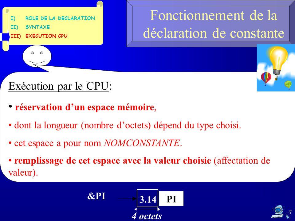 I)ROLE DE LA DECLARATION II)SYNTAXE III)EXECUTION CPU 7 Fonctionnement de la déclaration de constante Exécution par le CPU: réservation d'un espace mémoire, dont la longueur (nombre d'octets) dépend du type choisi.