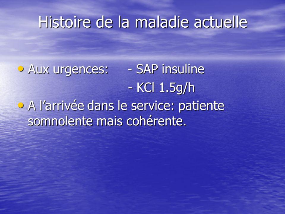 Histoire de la maladie actuelle Aux urgences: - SAP insuline Aux urgences: - SAP insuline - KCl 1.5g/h - KCl 1.5g/h A l'arrivée dans le service: patie