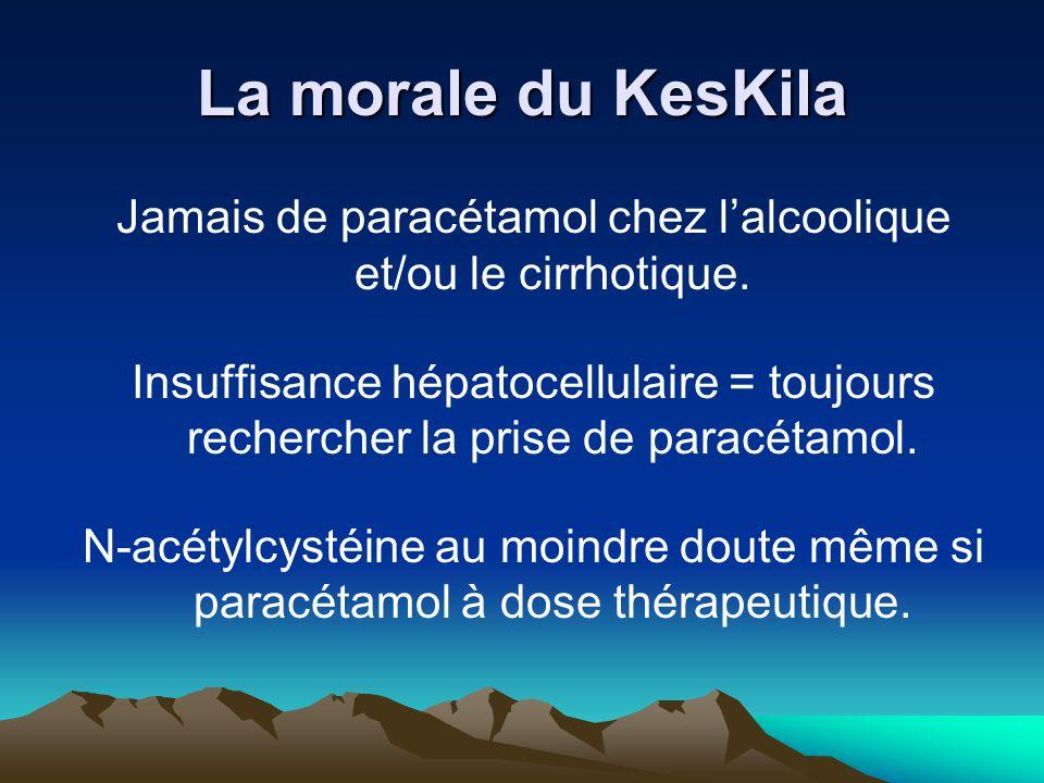 La morale du KesKila Jamais de paracétamol chez l'alcoolique et/ou le cirrhotique. Insuffisance hépatocellulaire = toujours rechercher la prise de par