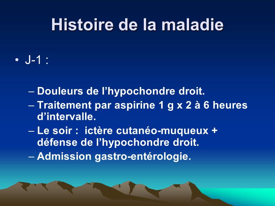 Histoire de la maladie J-1 : –Douleurs de l'hypochondre droit. –Traitement par aspirine 1 g x 2 à 6 heures d'intervalle. –Le soir : ictère cutanéo-muq