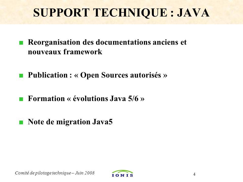 4 Comité de pilotage technique – Juin 2008 ■ Reorganisation des documentations anciens et nouveaux framework ■ Publication : « Open Sources autorisés » ■ Formation « évolutions Java 5/6 » ■ Note de migration Java5 SUPPORT TECHNIQUE : JAVA