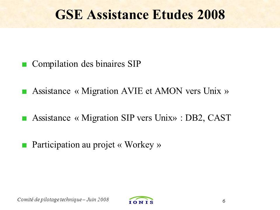 6 Comité de pilotage technique – Juin 2008 ■ Compilation des binaires SIP ■ Assistance « Migration AVIE et AMON vers Unix » ■ Assistance « Migration SIP vers Unix» : DB2, CAST ■ Participation au projet « Workey » GSE Assistance Etudes 2008