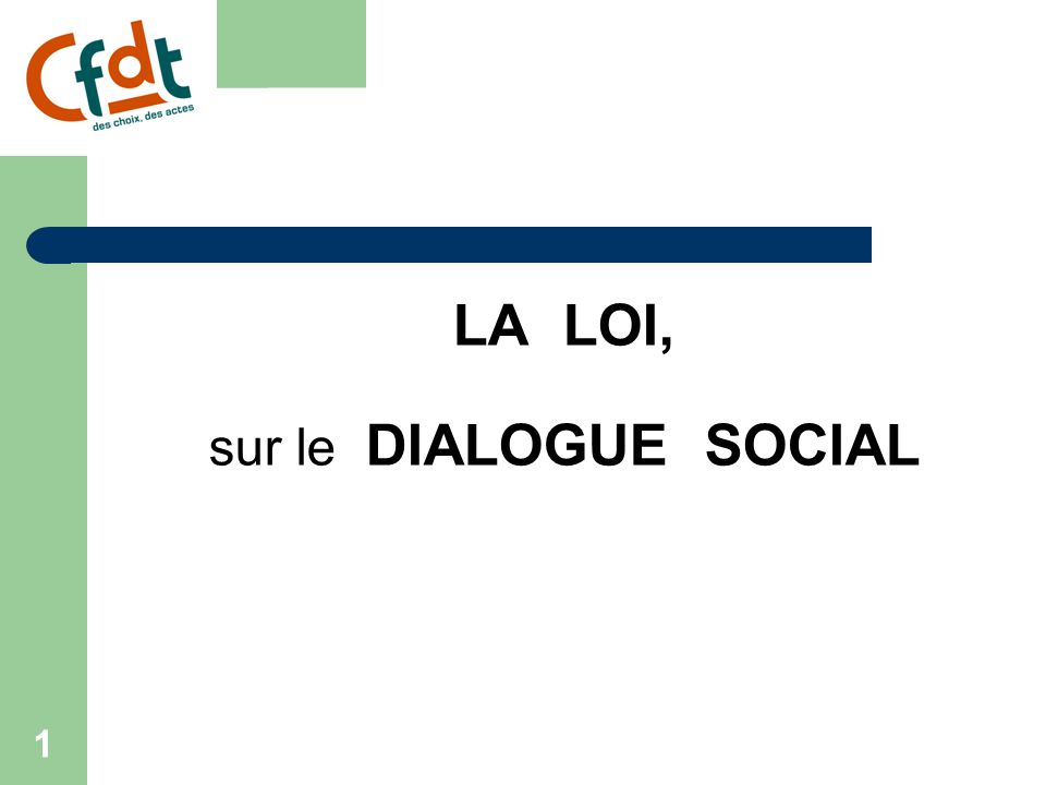 1 LA LOI, sur le DIALOGUE SOCIAL