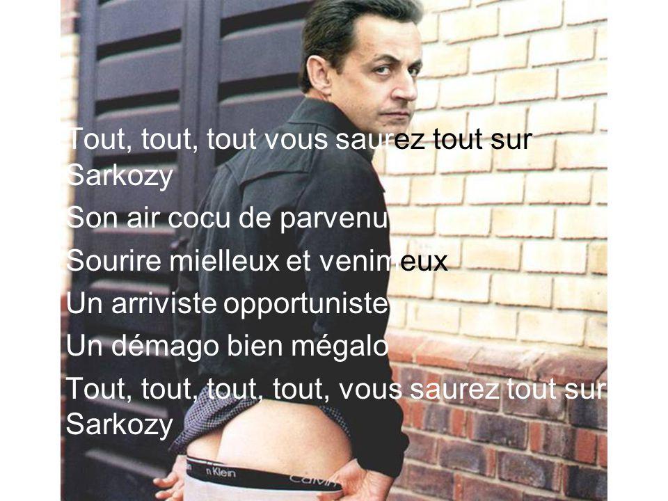 Tout, tout, tout vous saurez tout sur Sarkozy Son air cocu de parvenu, Sourire mielleux et venimeux Un arriviste opportuniste Un démago bien mégalo Tout, tout, tout, tout, vous saurez tout sur Sarkozy