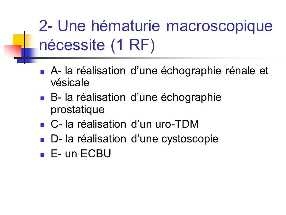 2- Une hématurie macroscopique nécessite (1 RF) A- la réalisation d'une échographie rénale et vésicale B- la réalisation d'une échographie prostatique