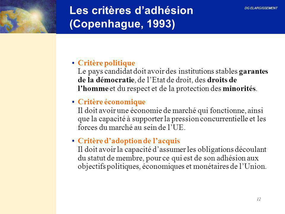 DG ELARGISSEMENT 12 Les critères d'adhésion (Copenhague, 1993) Critère politique Le pays candidat doit avoir des institutions stables garantes de la d