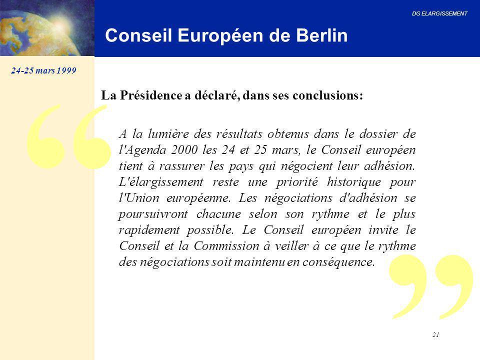 DG ELARGISSEMENT 21 Conseil Européen de Berlin La Présidence a déclaré, dans ses conclusions: A la lumière des résultats obtenus dans le dossier de l'